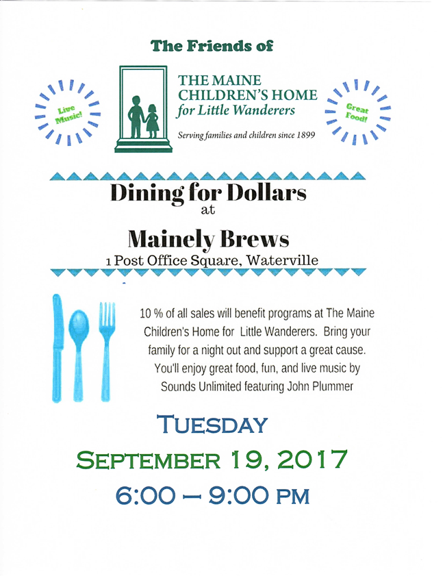 The Friends of the Maine Children's Home is sponsoring a Dining for Dollars evening at Mainely Brews .  10% of all sales will benefit programs at the Maine Children's Home.  Bring your family for a night out and support a great cause.  You'll enjoy great food, fun, and live music by Sounds Unlimited featuring John Plummer.