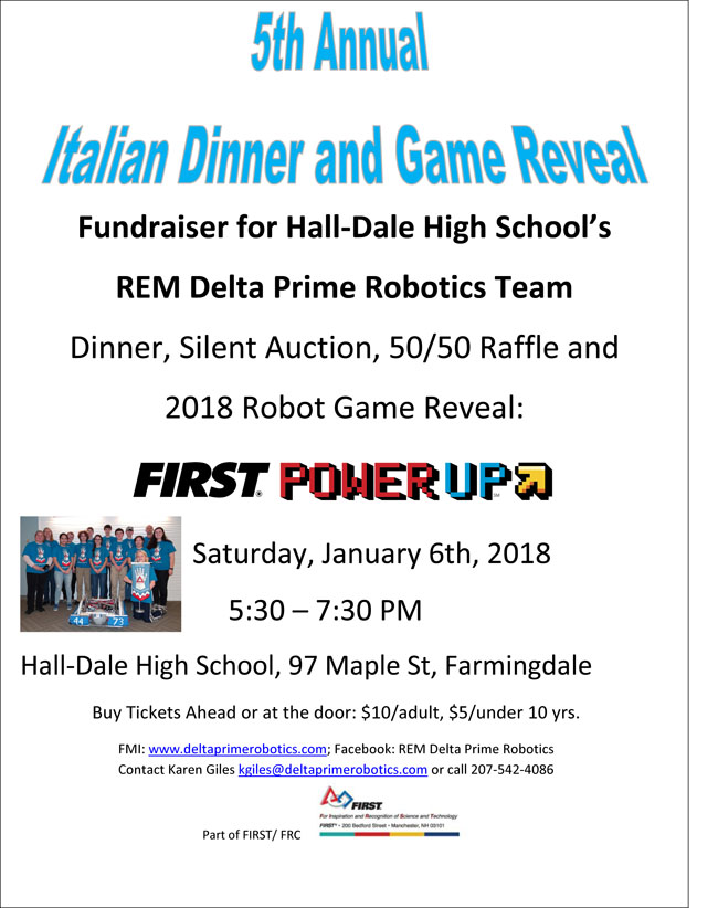 An Italian Dinner and Silent Auction is being held at Hall-Dale High School (97 Maple St.Farmingdale) to raise funds for the REM Delta Prime Robotics team.   Admission is $10/adult, $5/under 10, $30/family of 4. Time 5:30-7:30.  In addition to the dinner, a 50/50 raffle, and a silent auction, there will be a reveal of the FIRST Robot game for 2018 - Power Up.