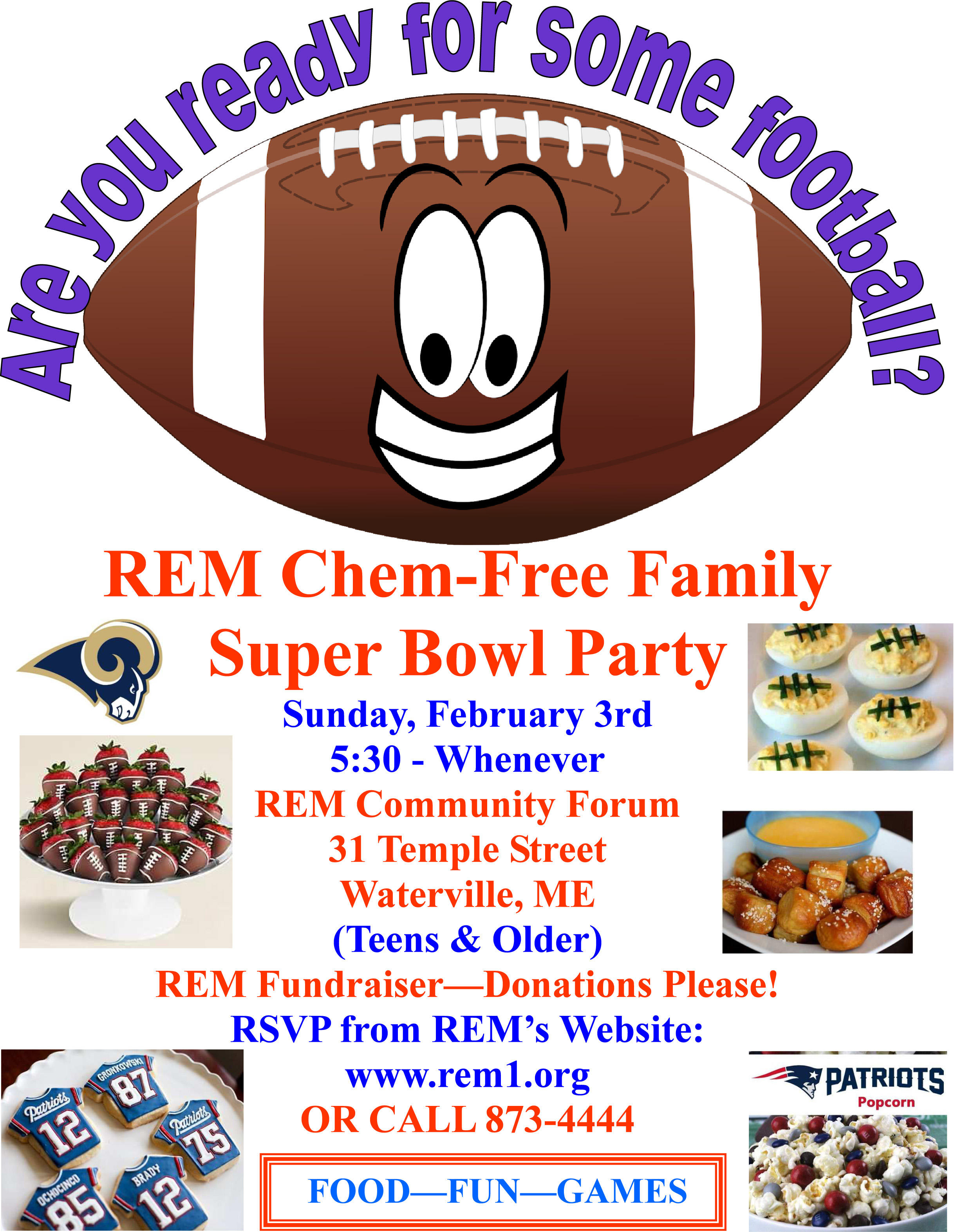 REM Chem-Free Family Super Bowl Party Sunday, February 3rd 5:30 - Whenever REM Community Forum 31 Temple Street Waterville, ME (Teens & Older) REM Fundraiser—Donations Please! RSVP from REM's Website: www.rem1.org OR CALL 873-4444