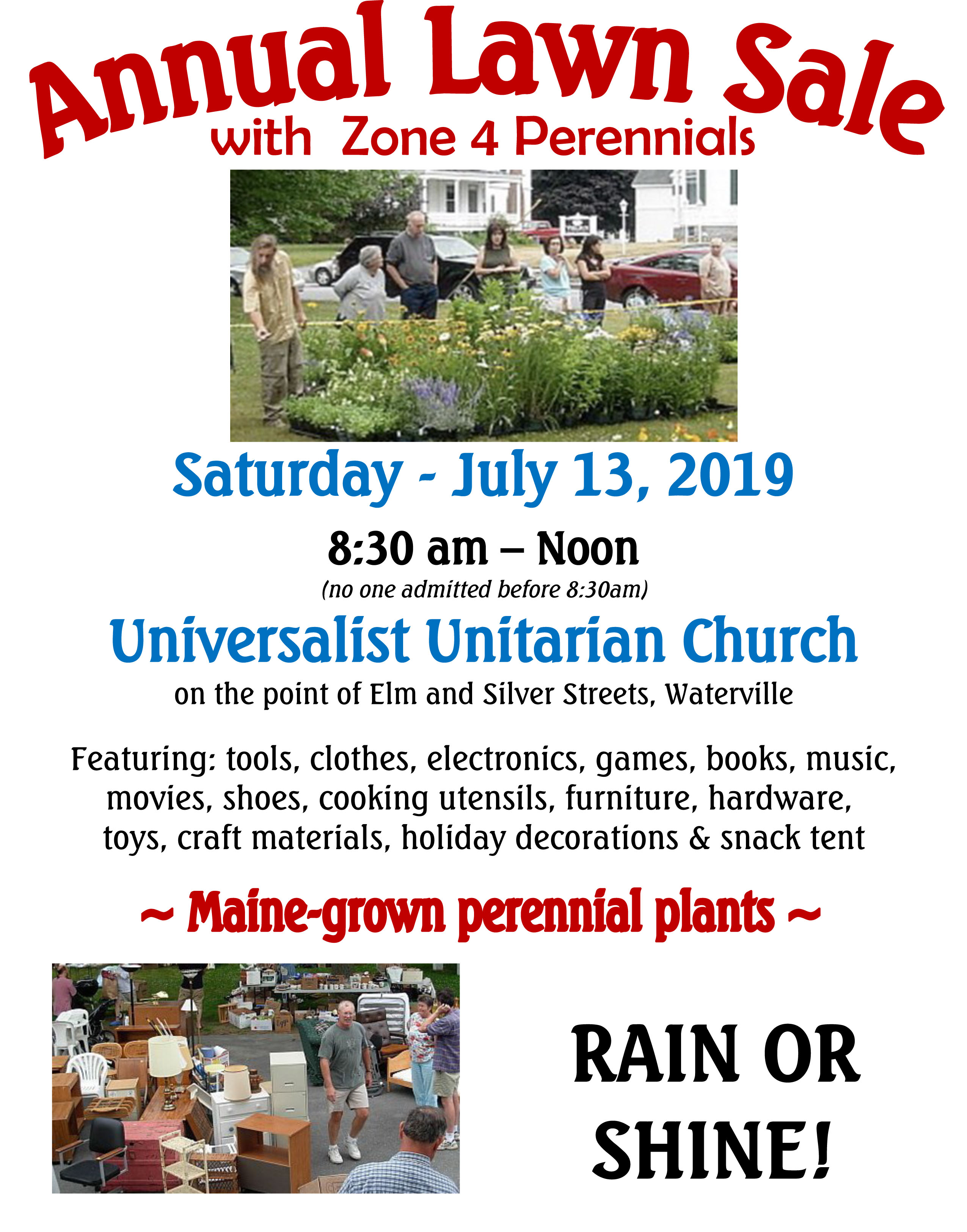 Universalist Unitarian Church is holding their Annual Lawn Sale with Zone 4 Perennials 8:30 am to noon on Saturday, July 13, 2019 (no one admitted before 8:30 am).Featured items include: Maine-grown perennial plants, tools, clothes, electronics, games, books, music, movies, shoes, cooking utensils, furniture, hardware, toys, craft materials, holiday decorations, and snack tent.