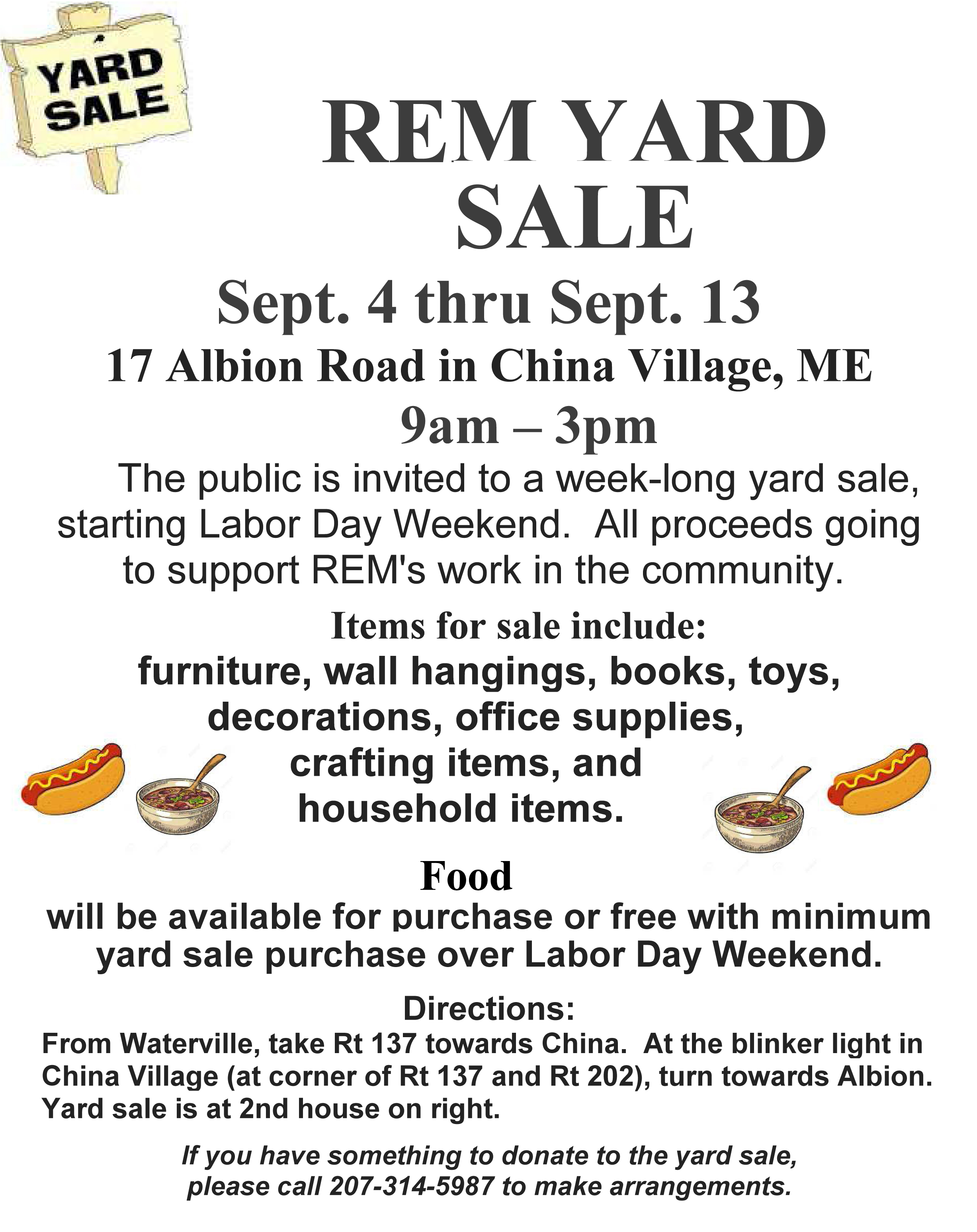 The public is invited to a week-long yard sale, starting Labor Day Weekend .  The yard sale will be held at 17 Albion Road in China Village, with the proceeds going to support REM's work in the community.  Items for sale include furniture, wall hangings, office supplies, books, decorations, crafting items, toys, household items.  Food will be available for purchase or free with minimum yard sale purchase over Labor Day Weekend.Hours of the sale: 9:00 AM to 3:00 PM, Friday, September 4th through Sunday, September 13th, 2020.Directions: From Waterville, take Rt 137 towards China. At blinker light in China Village (at corner of Rt 137 and Rt 202), turn towards Albion. Yard sale is at 2nd house on right.If you have something to donate to the yard sale, please call 207-314-5987 to make arrangements.